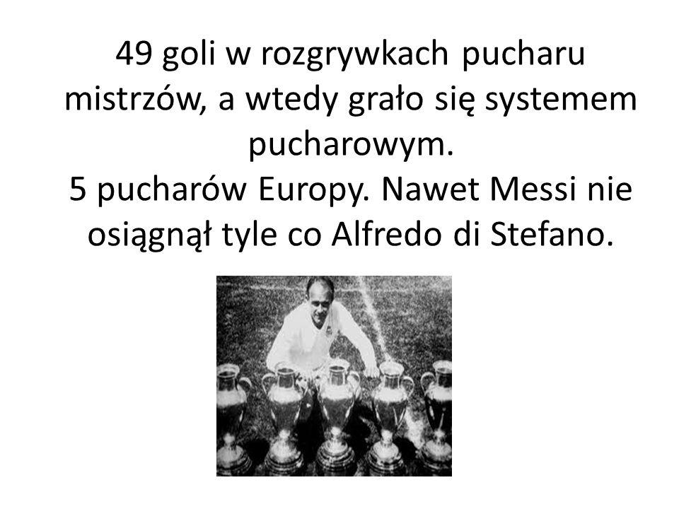 49 goli w rozgrywkach pucharu mistrzów, a wtedy grało się systemem pucharowym. 5 pucharów Europy. Nawet Messi nie osiągnął tyle co Alfredo di Stefano.