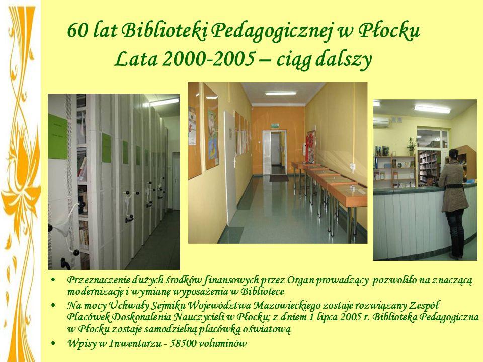 60 lat Biblioteki Pedagogicznej w Płocku Lata 2000-2005 – ciąg dalszy Przeznaczenie dużych środków finansowych przez Organ prowadzący pozwoliło na znaczącą modernizację i wymianę wyposażenia w Bibliotece Na mocy Uchwały Sejmiku Województwa Mazowieckiego zostaje rozwiązany Zespół Placówek Doskonalenia Nauczycieli w Płocku; z dniem 1 lipca 2005 r.
