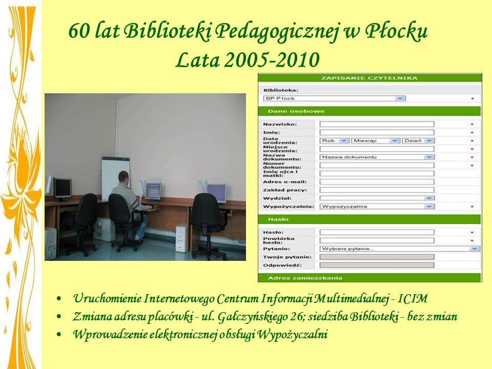 60 lat Biblioteki Pedagogicznej w Płocku Lata 2005-2010 Uruchomienie Internetowego Centrum Informacji Multimedialnej - ICIM Zmiana adresu placówki - ul.