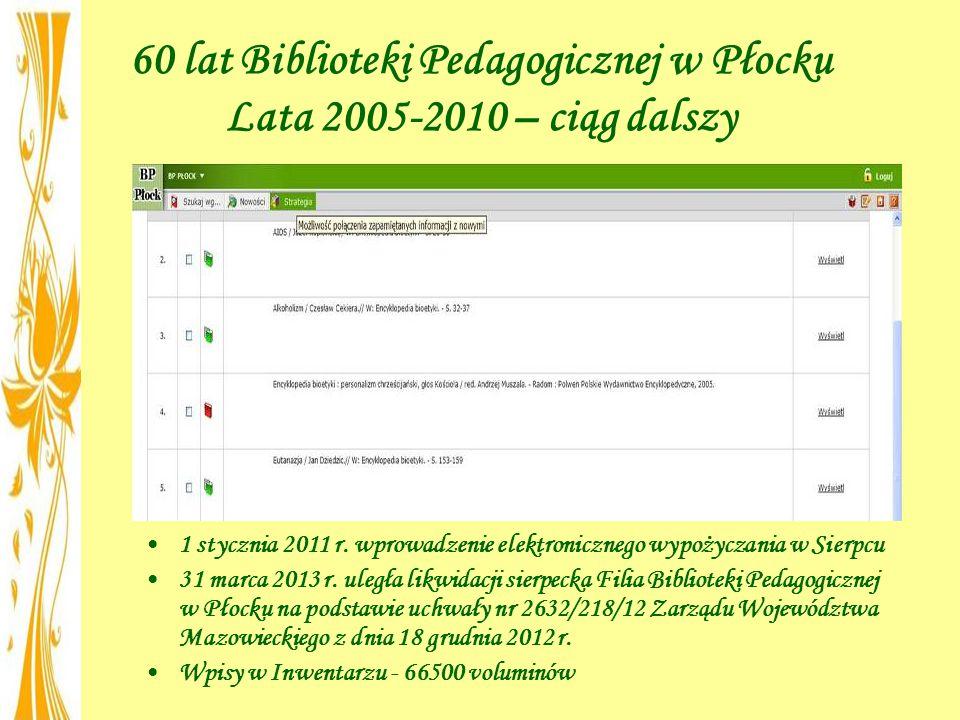 60 lat Biblioteki Pedagogicznej w Płocku Lata 2005-2010 – ciąg dalszy 1 stycznia 2011 r. wprowadzenie elektronicznego wypożyczania w Sierpcu 31 marca