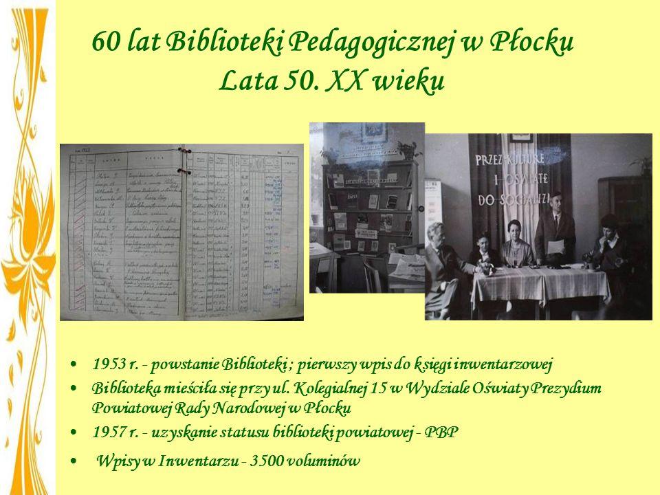 60 lat Biblioteki Pedagogicznej w Płocku Lata 50. XX wieku 1953 r. - powstanie Biblioteki ; pierwszy wpis do księgi inwentarzowej Biblioteka mieściła