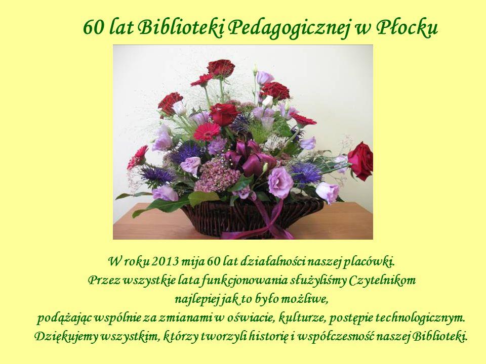 60 lat Biblioteki Pedagogicznej w Płocku W roku 2013 mija 60 lat działalności naszej placówki. Przez wszystkie lata funkcjonowania służyliśmy Czytelni