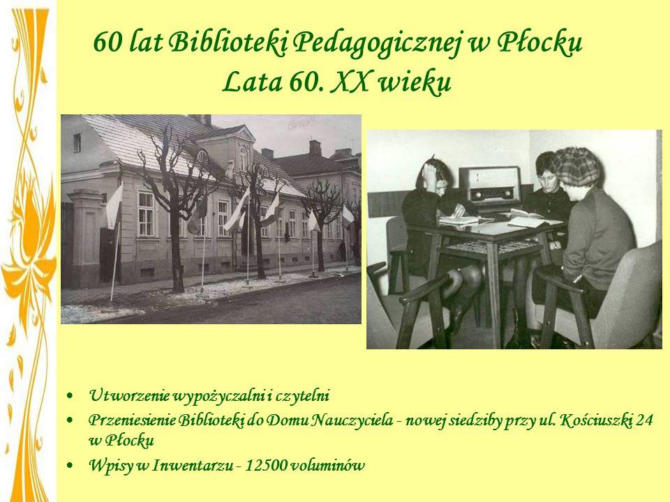 60 lat Biblioteki Pedagogicznej w Płocku Lata 60. XX wieku Utworzenie wypożyczalni i czytelni Przeniesienie Biblioteki do Domu Nauczyciela - nowej sie