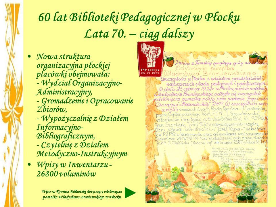 60 lat Biblioteki Pedagogicznej w Płocku Lata 70. – ciąg dalszy Nowa struktura organizacyjna płockiej placówki obejmowała: - Wydział Organizacyjno- Ad