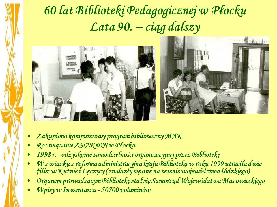 60 lat Biblioteki Pedagogicznej w Płocku Lata 90. – ciąg dalszy Zakupiono komputerowy program biblioteczny MAK Rozwiązanie ZSiZKiDN w Płocku 1998 r. -