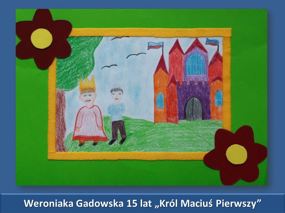 "Weroniaka Gadowska 15 lat ""Król Maciuś Pierwszy"