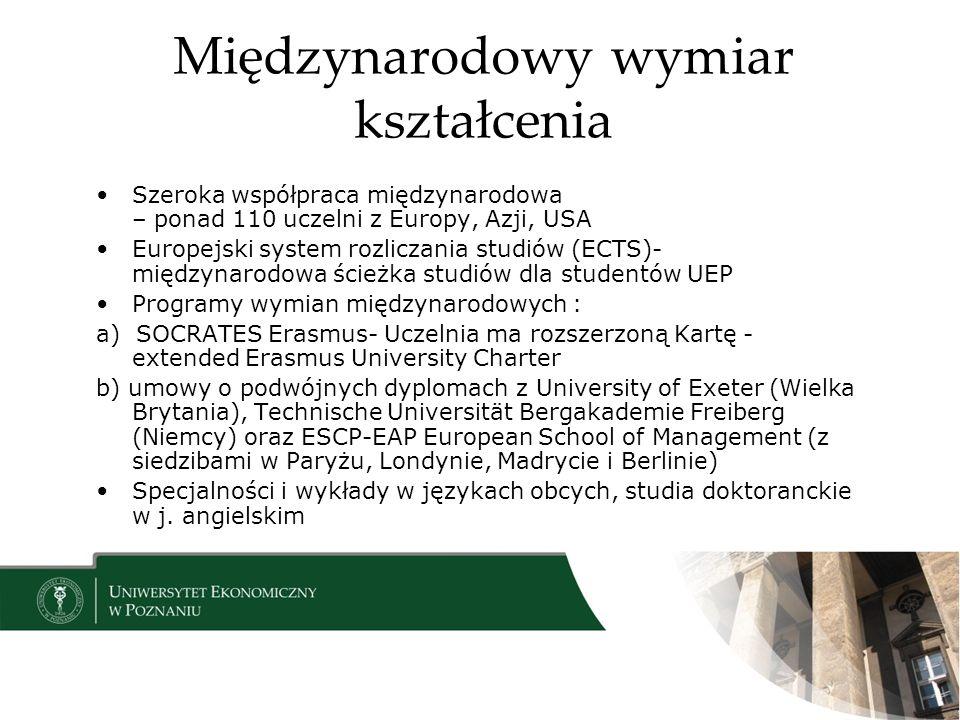 Międzynarodowy wymiar kształcenia Szeroka współpraca międzynarodowa – ponad 110 uczelni z Europy, Azji, USA Europejski system rozliczania studiów (ECTS)- międzynarodowa ścieżka studiów dla studentów UEP Programy wymian międzynarodowych : a) SOCRATES Erasmus- Uczelnia ma rozszerzoną Kartę - extended Erasmus University Charter b) umowy o podwójnych dyplomach z University of Exeter (Wielka Brytania), Technische Universität Bergakademie Freiberg (Niemcy) oraz ESCP-EAP European School of Management (z siedzibami w Paryżu, Londynie, Madrycie i Berlinie) Specjalności i wykłady w językach obcych, studia doktoranckie w j.