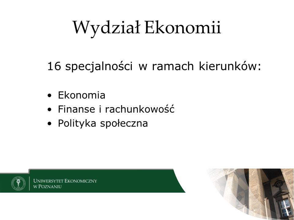 Wydział Ekonomii 16 specjalności w ramach kierunków: Ekonomia Finanse i rachunkowość Polityka społeczna