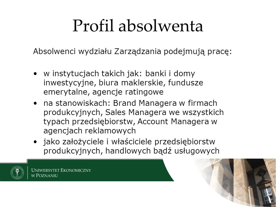 Profil absolwenta Absolwenci wydziału Zarządzania podejmują pracę: w instytucjach takich jak: banki i domy inwestycyjne, biura maklerskie, fundusze emerytalne, agencje ratingowe na stanowiskach: Brand Managera w firmach produkcyjnych, Sales Managera we wszystkich typach przedsiębiorstw, Account Managera w agencjach reklamowych jako założyciele i właściciele przedsiębiorstw produkcyjnych, handlowych bądź usługowych