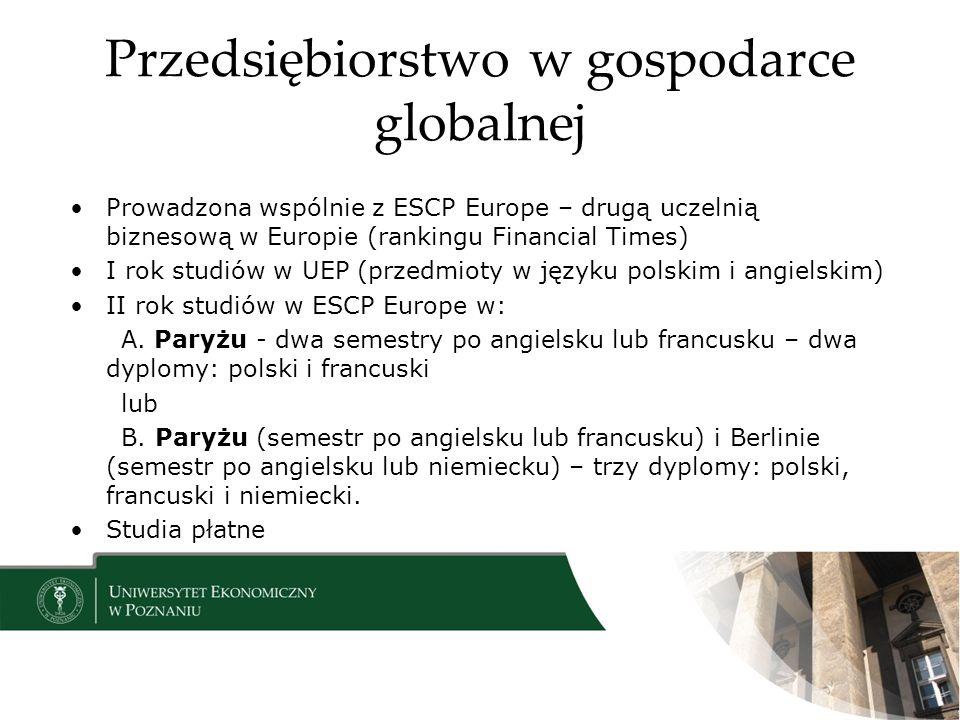 Przedsiębiorstwo w gospodarce globalnej Prowadzona wspólnie z ESCP Europe – drugą uczelnią biznesową w Europie (rankingu Financial Times) I rok studiów w UEP (przedmioty w języku polskim i angielskim) II rok studiów w ESCP Europe w: A.