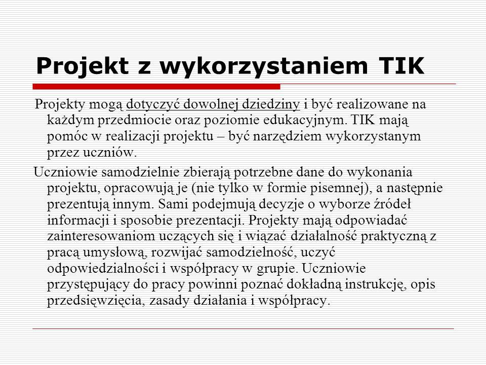 Projekt z wykorzystaniem TIK Projekty mogą dotyczyć dowolnej dziedziny i być realizowane na każdym przedmiocie oraz poziomie edukacyjnym. TIK mają pom
