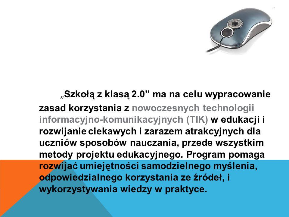 """"""" Szkołą z klasą 2.0 ma na celu wypracowanie zasad korzystania z nowoczesnych technologii informacyjno-komunikacyjnych (TIK) w edukacji i rozwijanie ciekawych i zarazem atrakcyjnych dla uczniów sposobów nauczania, przede wszystkim metody projektu edukacyjnego."""
