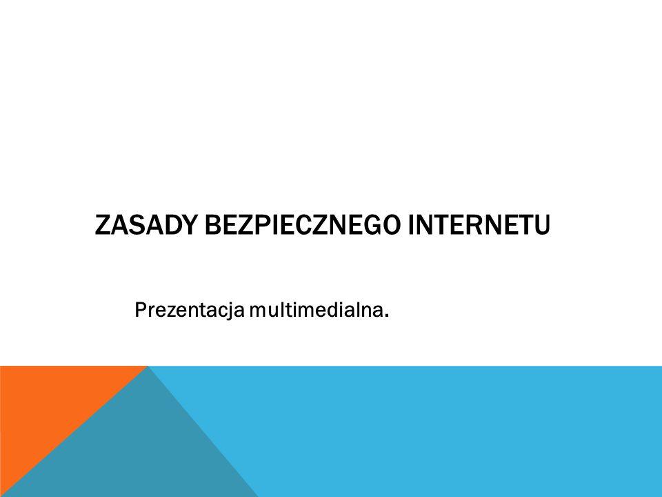 ZASADY BEZPIECZNEGO INTERNETU Prezentacja multimedialna.