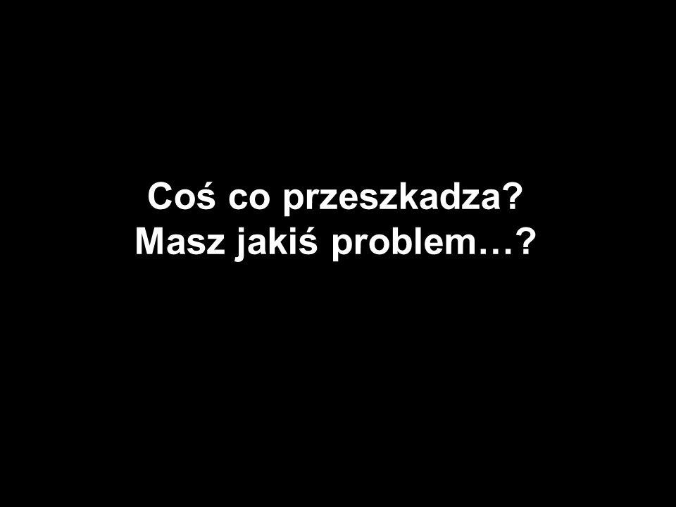 Coś co przeszkadza? Masz jakiś problem…?