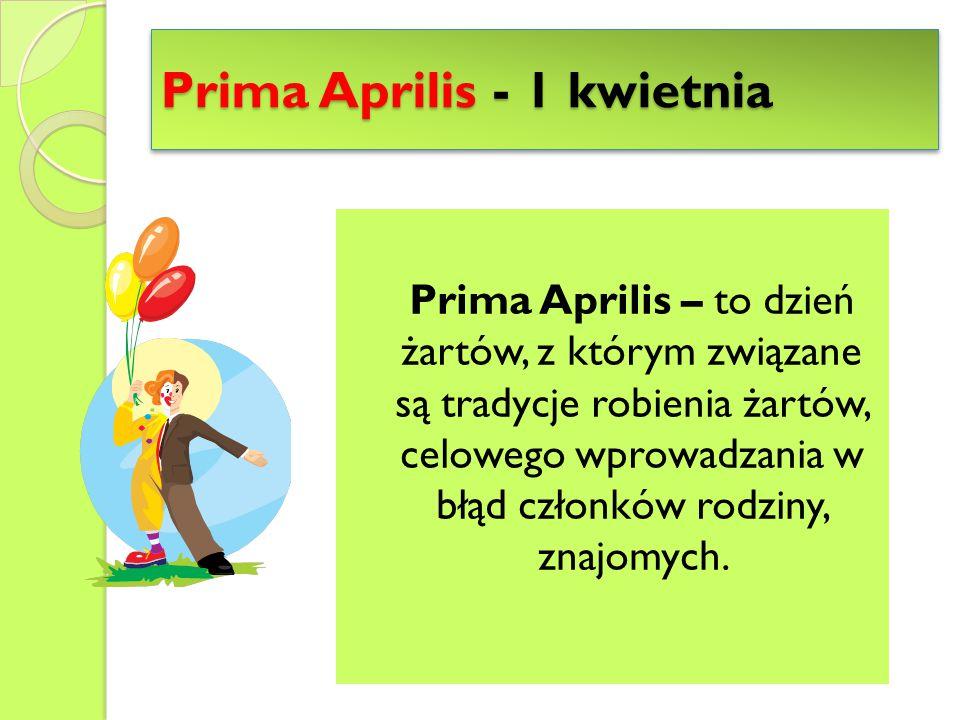 Prima Aprilis - 1 kwietnia Prima Aprilis – to dzień żartów, z którym związane są tradycje robienia żartów, celowego wprowadzania w błąd członków rodzi