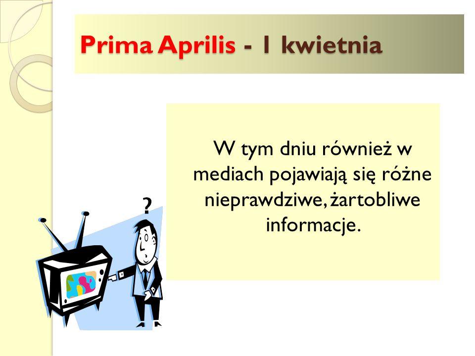 """Prima Aprilis - 1 kwietnia Dzień ten: - w krajach anglojęzycznych nazywany jest Dniem Głupca - w Szkocji znany jest jako """"polowanie na głupca - na Litwie to """"Dzień kłamcy , - w Portugalii to """"Dzień kłamstwa - w Rosji """"Dzień śmiechu"""