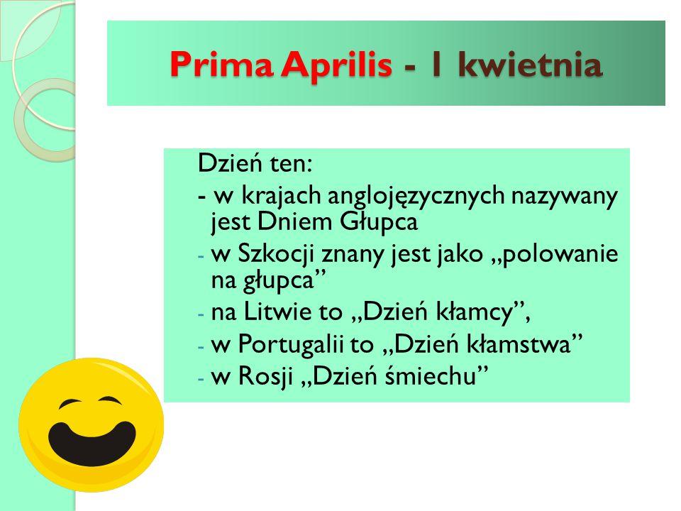 """Prima Aprilis - 1 kwietnia Dzień ten: - w krajach anglojęzycznych nazywany jest Dniem Głupca - w Szkocji znany jest jako """"polowanie na głupca"""" - na Li"""
