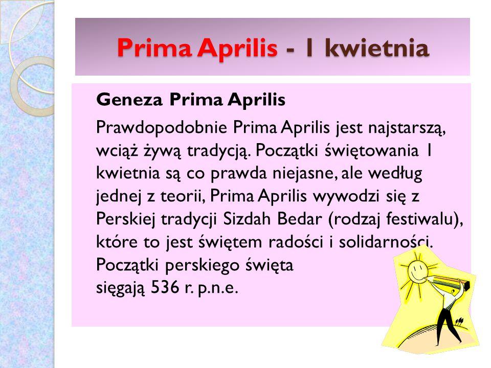 Prima Aprilis - 1 kwietnia Geneza Prima Aprilis Prawdopodobnie Prima Aprilis jest najstarszą, wciąż żywą tradycją. Początki świętowania 1 kwietnia są