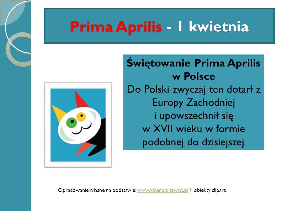 Opracowanie własne na podstawie: www.kalendarzswiat.pl + obiekty clipartwww.kalendarzswiat.pl Prima Aprilis - 1 kwietnia Świętowanie Prima Aprilis w P