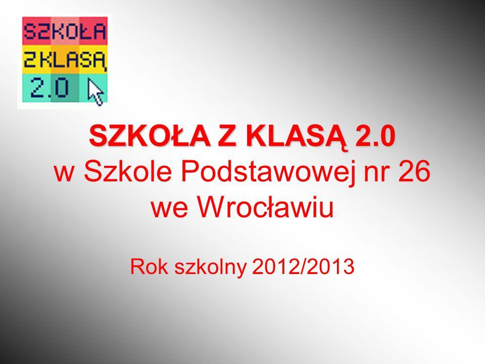 SZKOŁA Z KLASĄ 2.0 SZKOŁA Z KLASĄ 2.0 w Szkole Podstawowej nr 26 we Wrocławiu Rok szkolny 2012/2013
