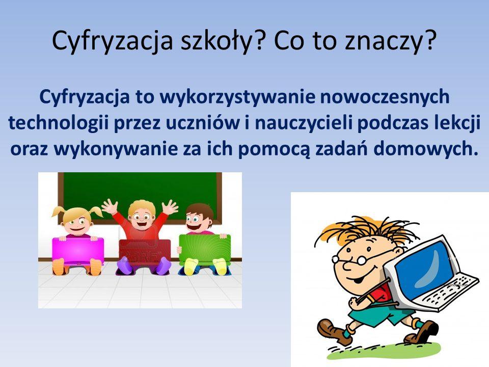 Cyfryzacja szkoły? Co to znaczy? Cyfryzacja to wykorzystywanie nowoczesnych technologii przez uczniów i nauczycieli podczas lekcji oraz wykonywanie za