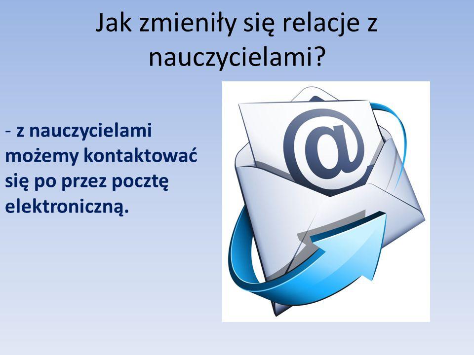 Jak zmieniły się relacje z nauczycielami? - z nauczycielami możemy kontaktować się po przez pocztę elektroniczną.