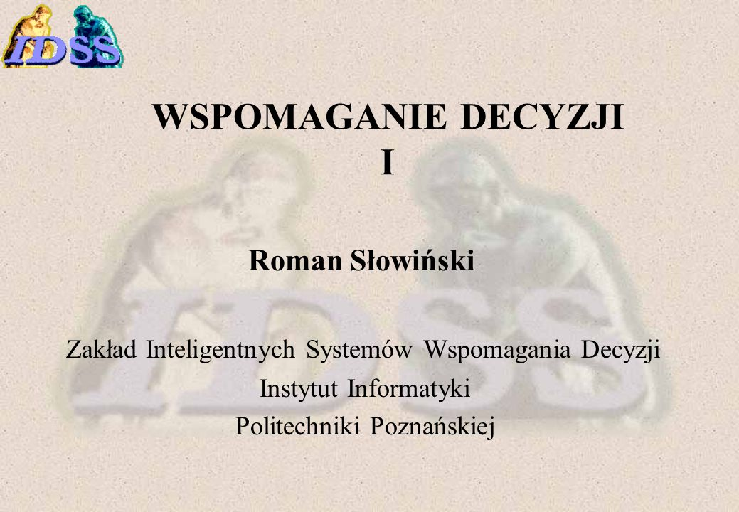 WSPOMAGANIE DECYZJI I Roman Słowiński Zakład Inteligentnych Systemów Wspomagania Decyzji Instytut Informatyki Politechniki Poznańskiej