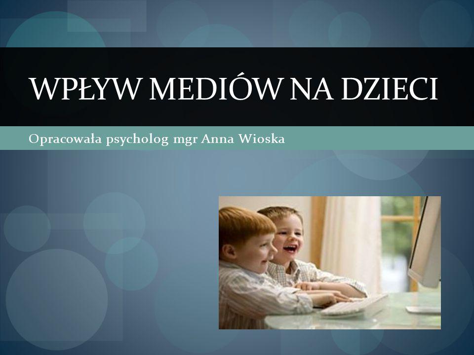 Opracowała psycholog mgr Anna Wioska WPŁYW MEDIÓW NA DZIECI