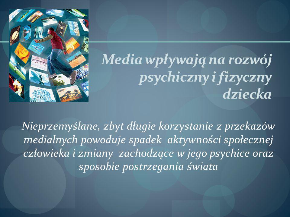 Media wpływają na rozwój psychiczny i fizyczny dziecka Nieprzemyślane, zbyt długie korzystanie z przekazów medialnych powoduje spadek aktywności społecznej człowieka i zmiany zachodzące w jego psychice oraz sposobie postrzegania świata