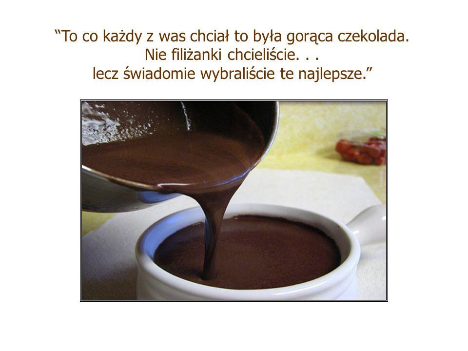 """""""Filiżanka, z której pijecie nie dodaje nic do jakości gorącej czekolady. W większości wypadków jest tylko droższa a czasami nawet ukrywa co pijemy."""""""