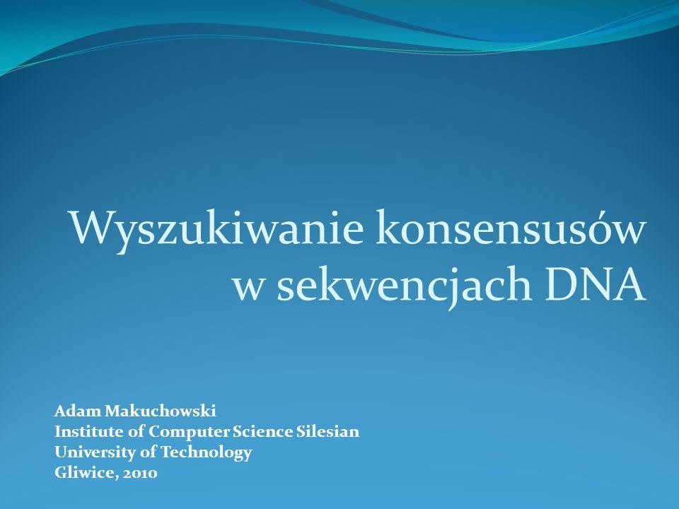 Adam Makuchowski Institute of Computer Science Silesian University of Technology Gliwice, 2010 Wyszukiwanie konsensusów w sekwencjach DNA