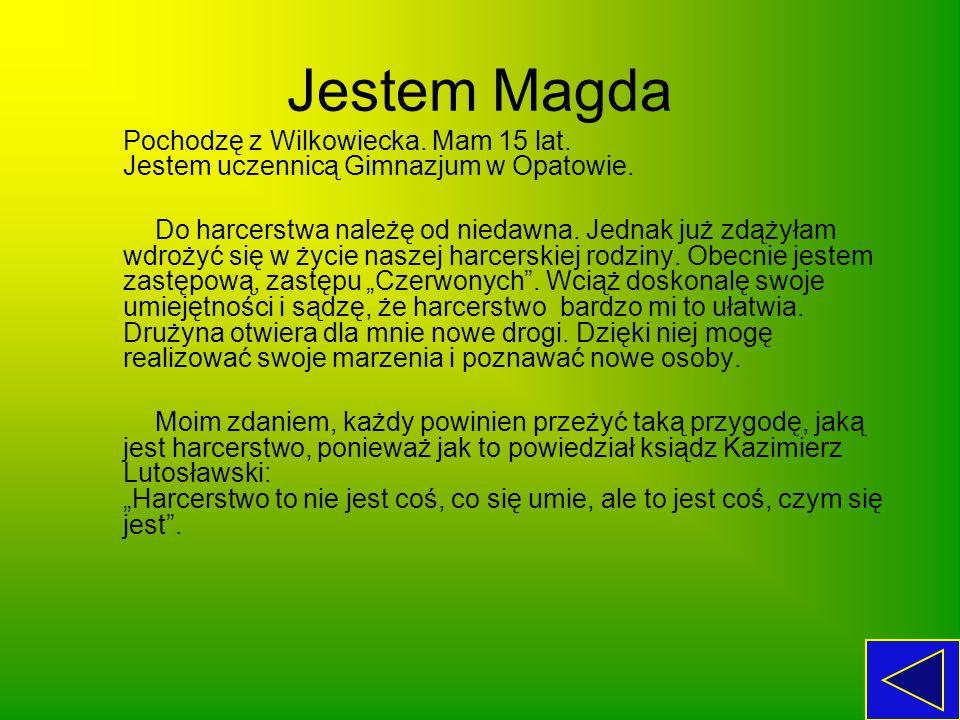 Jestem Magda Pochodzę z Wilkowiecka. Mam 15 lat. Jestem uczennicą Gimnazjum w Opatowie. Do harcerstwa należę od niedawna. Jednak już zdążyłam wdrożyć