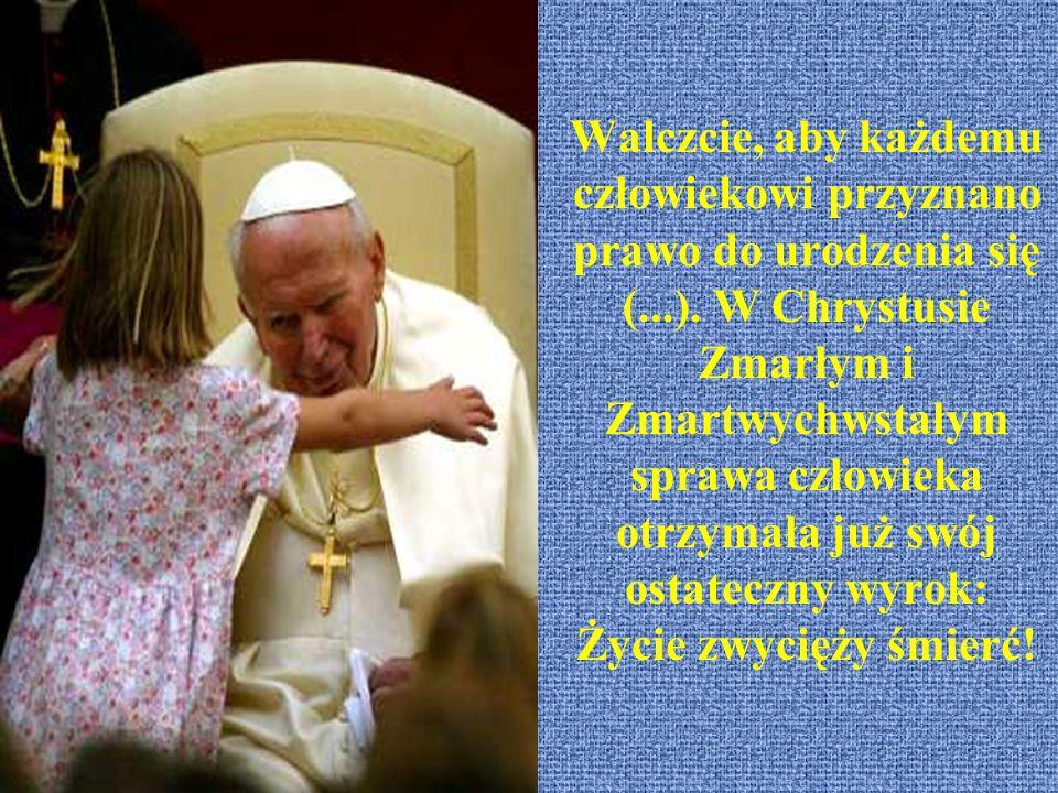 Walczcie, aby każdemu człowiekowi przyznano prawo do urodzenia się (...). W Chrystusie Zmarłym i Zmartwychwstałym sprawa człowieka otrzymała już swój