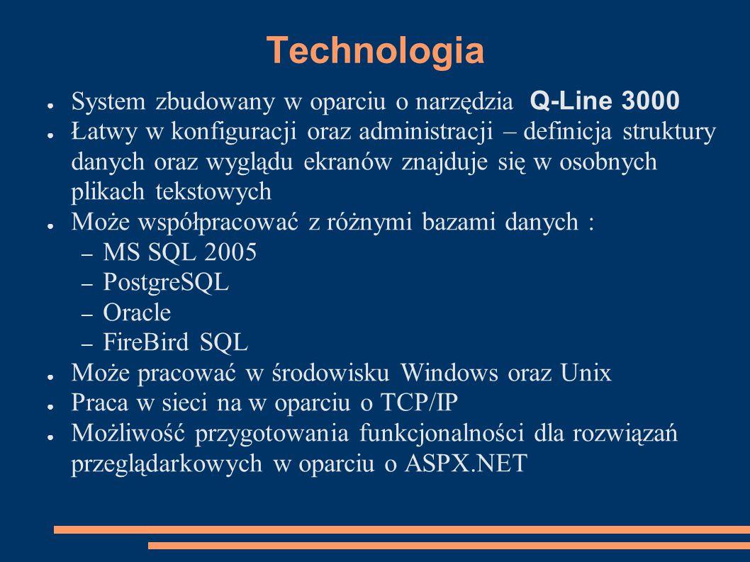 Technologia ● System zbudowany w oparciu o narzędzia Q-Line 3000 ● Łatwy w konfiguracji oraz administracji – definicja struktury danych oraz wyglądu ekranów znajduje się w osobnych plikach tekstowych ● Może współpracować z różnymi bazami danych : – MS SQL 2005 – PostgreSQL – Oracle – FireBird SQL ● Może pracować w środowisku Windows oraz Unix ● Praca w sieci na w oparciu o TCP/IP ● Możliwość przygotowania funkcjonalności dla rozwiązań przeglądarkowych w oparciu o ASPX.NET