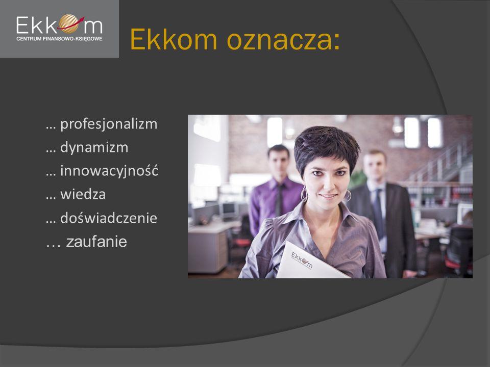 Ekkom oznacza: … profesjonalizm … dynamizm … innowacyjność … wiedza … doświadczenie … zaufanie