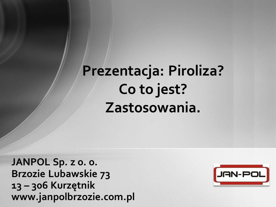 JANPOL Sp. z o. o. Brzozie Lubawskie 73 13 – 306 Kurzętnik www.janpolbrzozie.com.pl Prezentacja: Piroliza? Co to jest? Zastosowania.