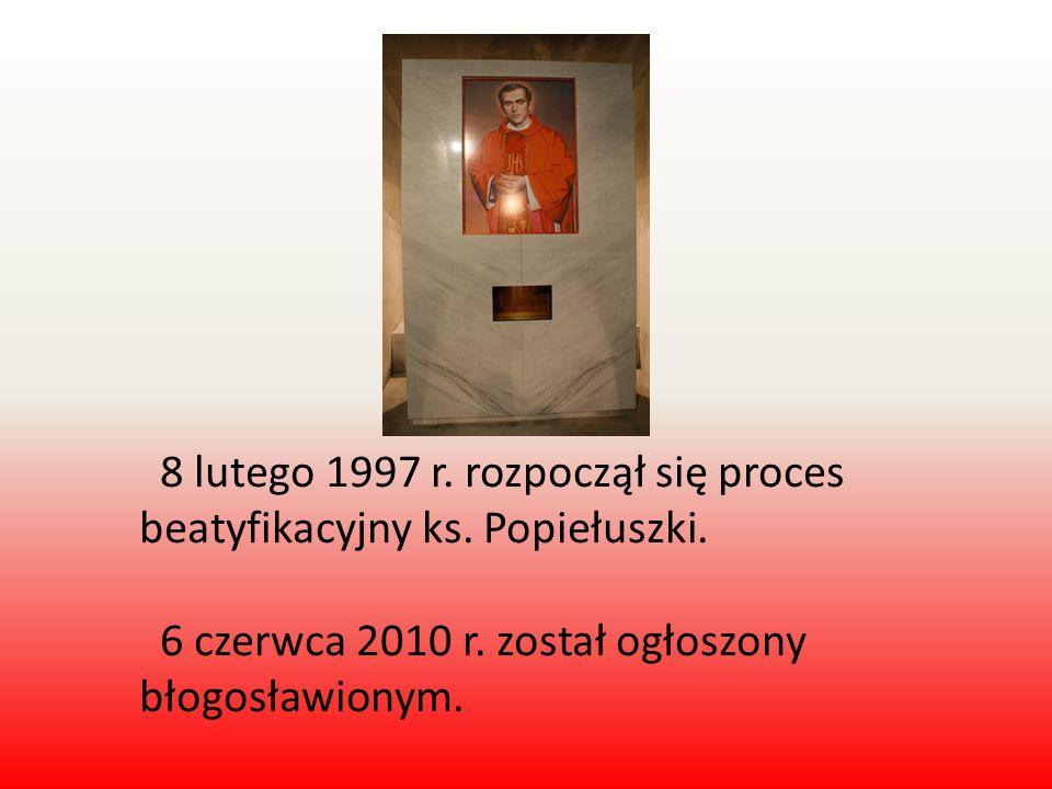 8 lutego 1997 r. rozpoczął się proces beatyfikacyjny ks. Popiełuszki. 6 czerwca 2010 r. został ogłoszony błogosławionym.