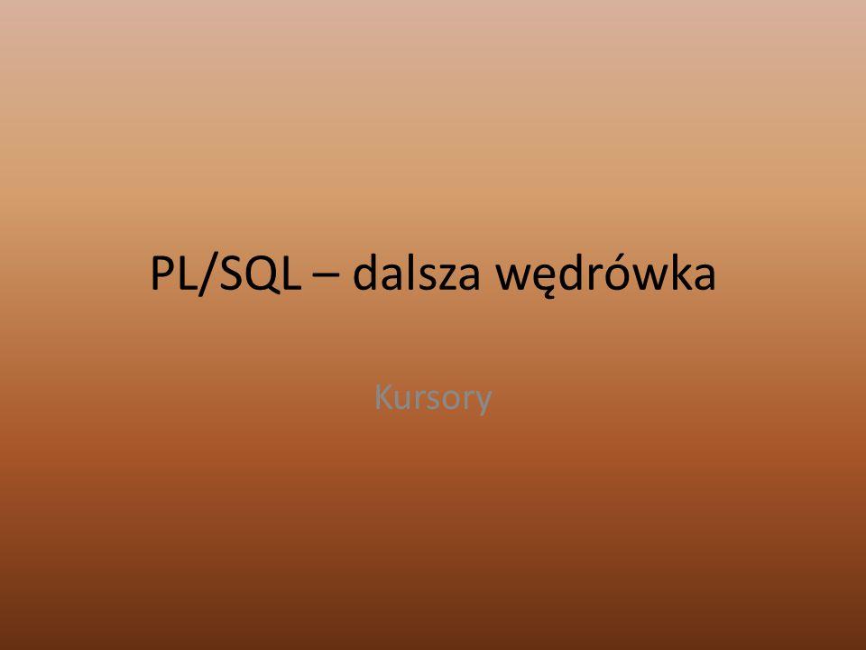 PL/SQL – dalsza wędrówka Kursory