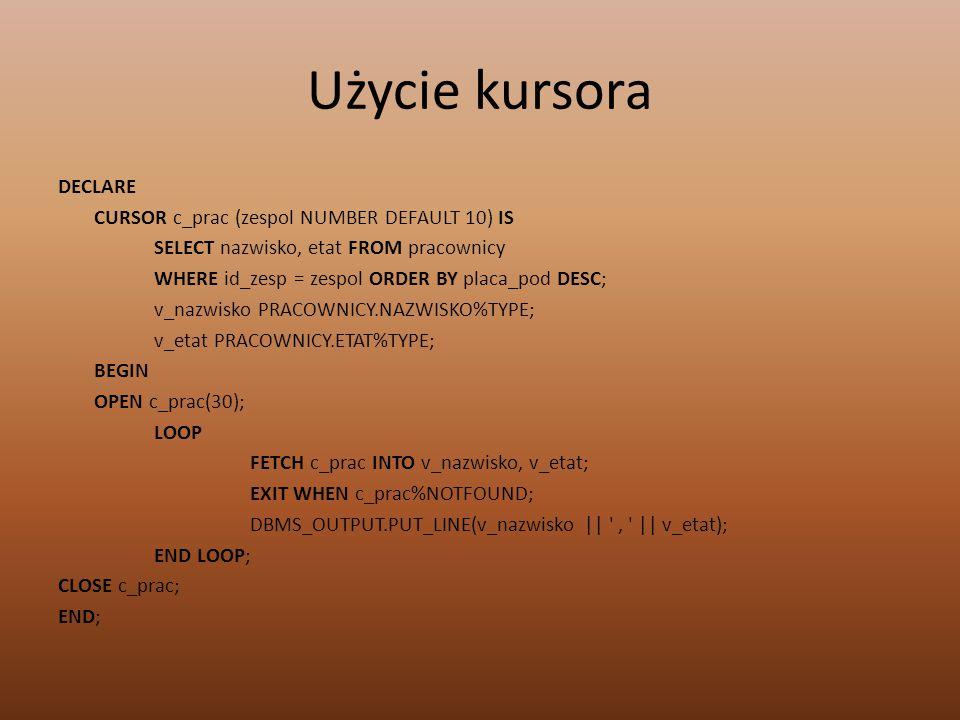 Użycie kursora DECLARE CURSOR c_prac (zespol NUMBER DEFAULT 10) IS SELECT nazwisko, etat FROM pracownicy WHERE id_zesp = zespol ORDER BY placa_pod DES