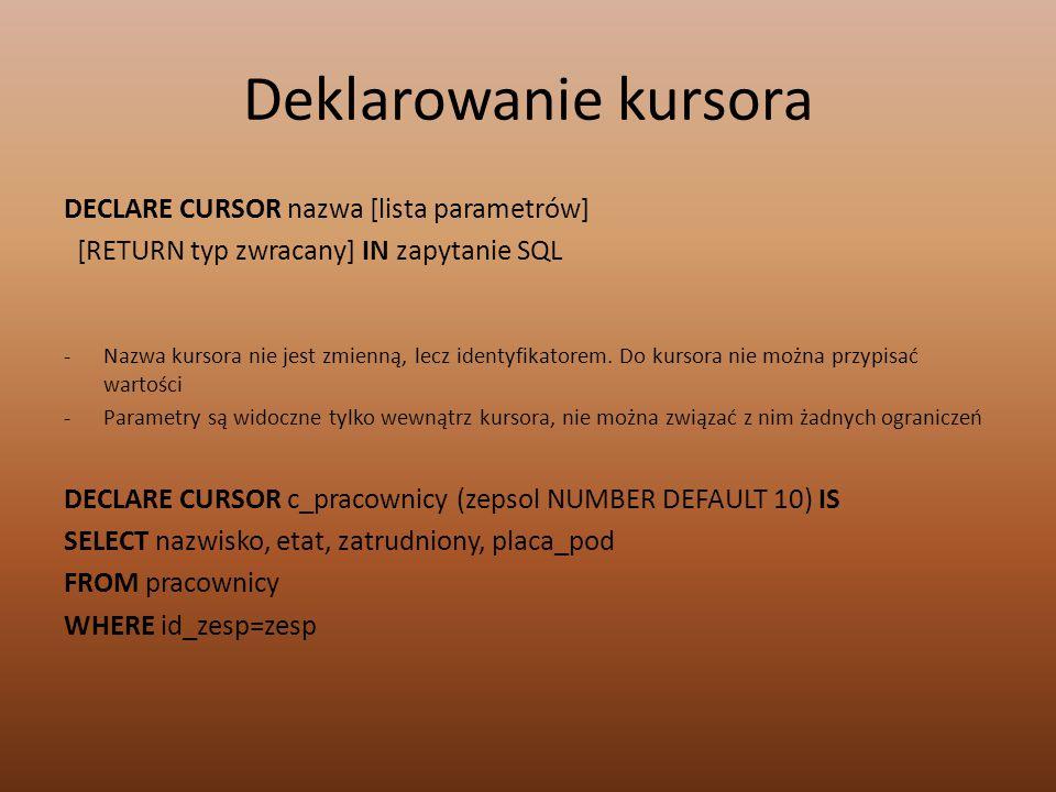 Deklarowanie kursora DECLARE CURSOR nazwa [lista parametrów] [RETURN typ zwracany] IN zapytanie SQL -Nazwa kursora nie jest zmienną, lecz identyfikatorem.