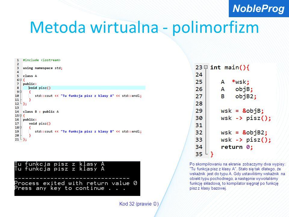 Metoda wirtualna - polimorfizm Kod 32 (prawie ) Po skompilowaniu na ekranie zobaczymy dwa wypisy: