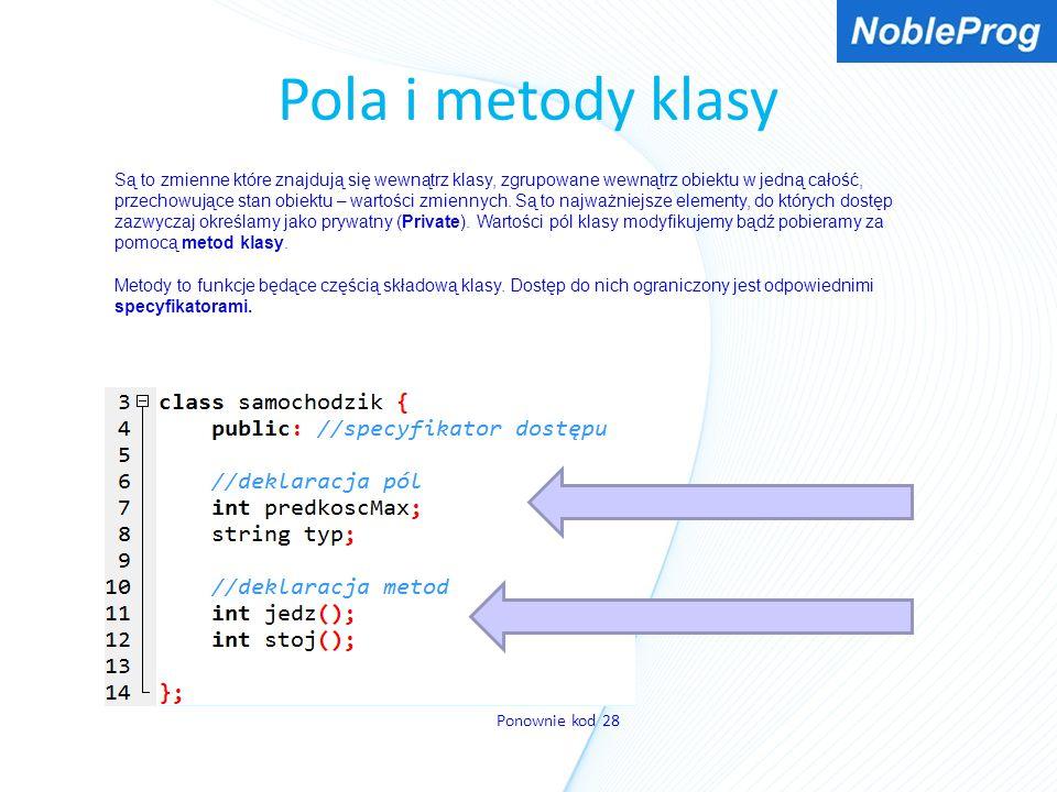 Pola i metody klasy Są to zmienne które znajdują się wewnątrz klasy, zgrupowane wewnątrz obiektu w jedną całość, przechowujące stan obiektu – wartości