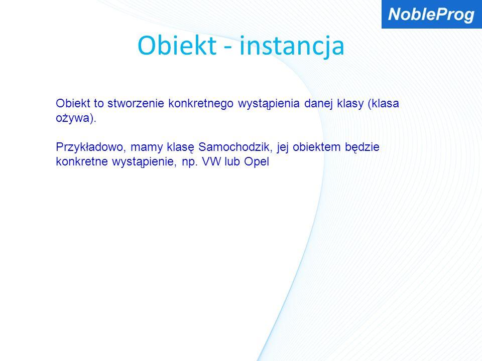 Obiekt - instancja Obiekt to stworzenie konkretnego wystąpienia danej klasy (klasa ożywa). Przykładowo, mamy klasę Samochodzik, jej obiektem będzie ko