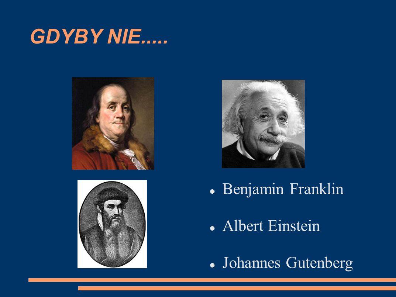 GDYBY NIE..... Benjamin Franklin Albert Einstein Johannes Gutenberg