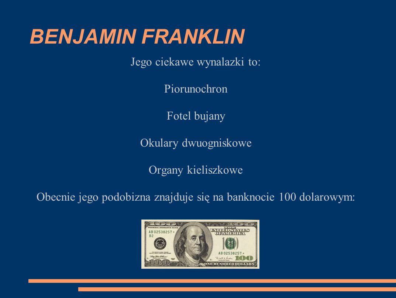 BENJAMIN FRANKLIN Jego ciekawe wynalazki to: Piorunochron Fotel bujany Okulary dwuogniskowe Organy kieliszkowe Obecnie jego podobizna znajduje się na