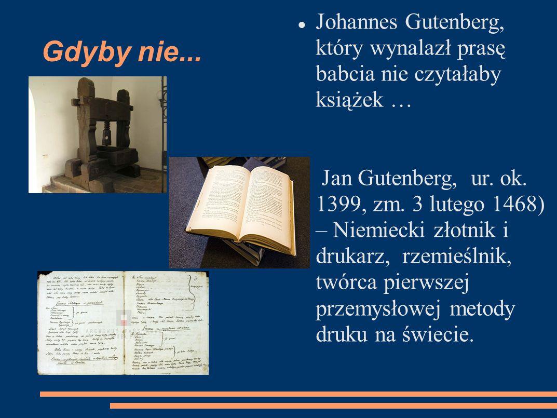 Gdyby nie... Johannes Gutenberg, który wynalazł prasę babcia nie czytałaby książek … Jan Gutenberg, ur. ok. 1399, zm. 3 lutego 1468) – Niemiecki złotn