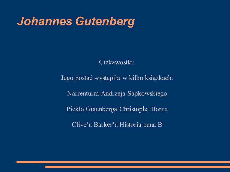 Johannes Gutenberg Ciekawostki: Jego postać wystąpiła w kilku książkach: Narrenturm Andrzeja Sapkowskiego Piekło Gutenberga Christopha Borna Clive'a B