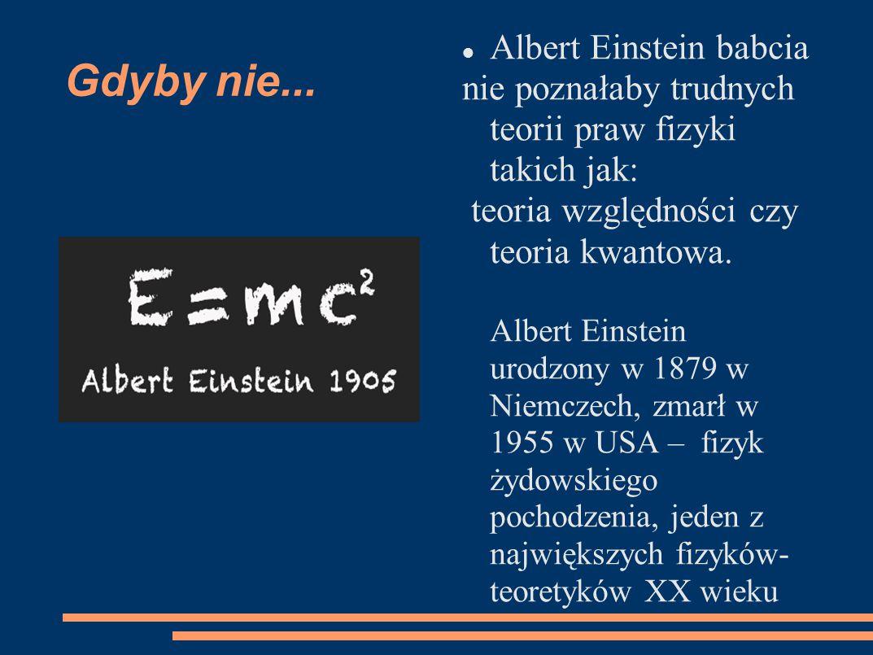 Gdyby nie... Albert Einstein babcia nie poznałaby trudnych teorii praw fizyki takich jak: teoria względności czy teoria kwantowa. Albert Einstein urod