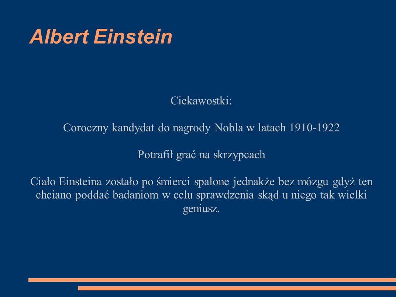 Albert Einstein Ciekawostki: Coroczny kandydat do nagrody Nobla w latach 1910-1922 Potrafił grać na skrzypcach Ciało Einsteina zostało po śmierci spal