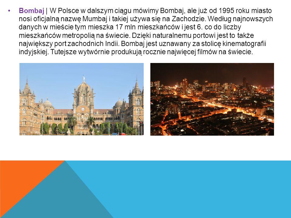 Bombaj | W Polsce w dalszym ciągu mówimy Bombaj, ale już od 1995 roku miasto nosi oficjalną nazwę Mumbaj i takiej używa się na Zachodzie. Według najno